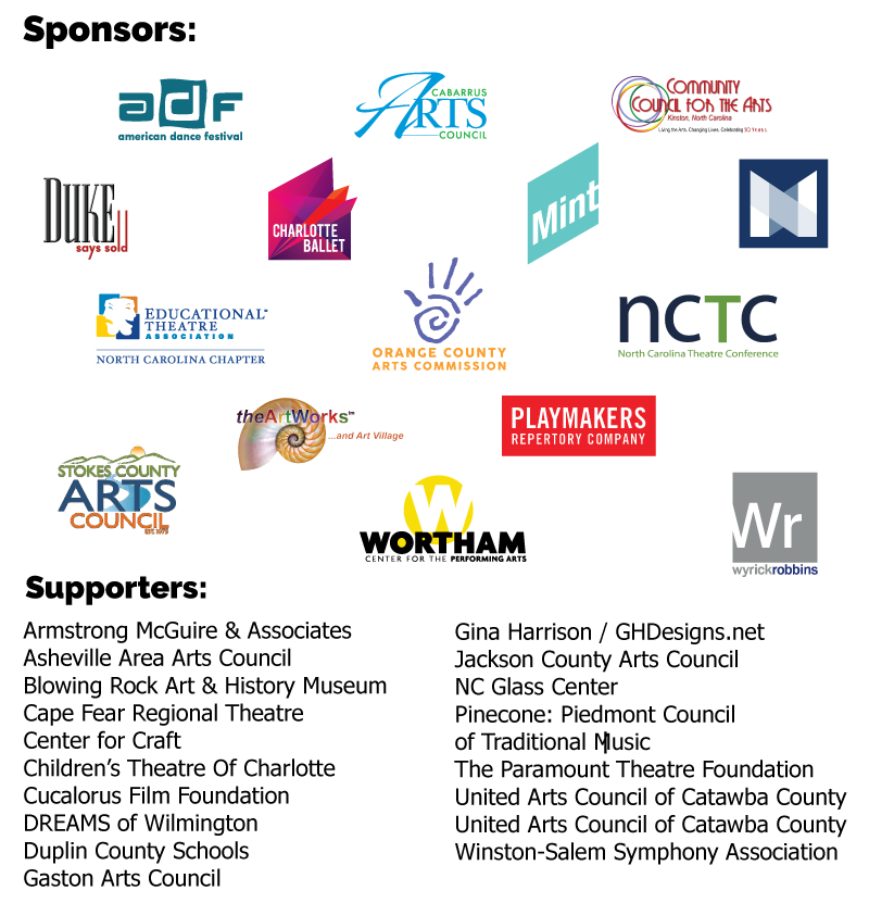 Thank You to our Sponsors: American Dance Festival, Cabarrus Arts Council, Caktus Group, Cape Fear Regional Theatre, 			Charlotte Ballet, Community Council for the Arts, Duke Says Sold, Fayetteville Symphony Orchestra, Fearrington Village, Gates County High School, Greensboro Symphony Orchestra, 			High Point Arts Council, John C. Campbell Folk School, Mint Museum of Art, NC Museums Council, NC Presenters Consortium, NC Black Repertory Company, North Carolina Theatre Conference, 			Stokes County Arts Council, theArtWorks™, Wortham Center for the Performing Arts, Wyrick Robbins Yates & Ponton LLP. And Thank You to our Supporters: Armstrong McGuire & Associates, 			Arts Access, Arts Council Of Wayne County, Arts Council of Wilson, Arts of the Albemarle, Arts+, Artspace, Artsplosure, Asheville Area Arts Council, Blowing Rock Art & History Museum, 			Burning Coal Theatre Company, Carolina Ballet, Inc., Center for Craft, Children's Theatre Of Charlotte, Cucalorus Film Foundation, Dr. Tamara Holmes Brothers, Duplin County Schools, 			ECU School Of Theatre and Dance, Gaston Arts Council, Gina Harrison | GHDesigns.net, Jackson County Arts Council, Orange County Arts Commission, Penland School of Craft, 			PineCone: Piedmont Council of Traditional Music, The Arts Council of Wilmington/New Hanover County, The Paramount Theatre Foundation, United Arts Council Of Catawba County, Winston-Salem Symphony Association.