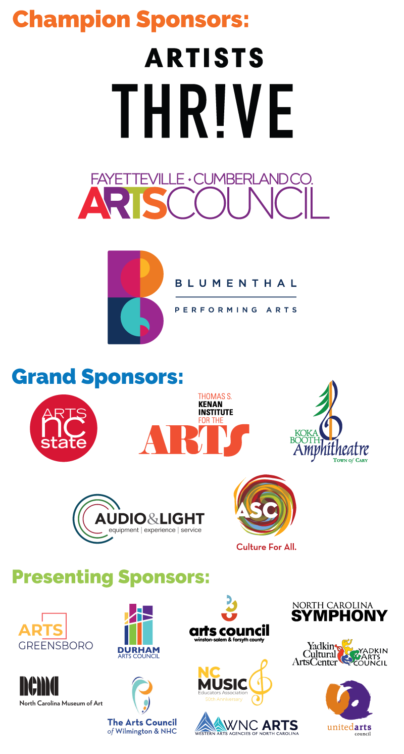 Thank you to our Champion Sponsors: Arts Council of Fayetteville/Cumberland County and Blumenthal Performing Arts. 			Thank you to our Grand Sponsors: Arts NC State, Audio & Light, Inc., Koka Booth Amphitheatre/Town of Cary, UNCG College of Visual and Performing Arts. 			And Thank You to our Presenting Sponsors: Arts and Science Council, Chief Joyce Dugan Cultural Arts Center, Durham Arts Council, North Carolina Museum of Art, 			North Carolina Music Educators Association, North Carolina Symphony, PlayMakers Repertory Company, The Arts Council of Winston-Salem and Forsyth County, 			United Arts Council of Raleigh and Wake County, Yadkin Arts Council, Inc.